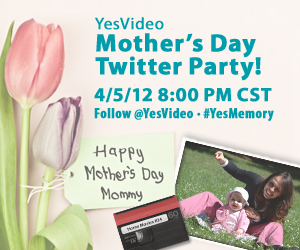 YesVideo Mother's Day Twitter Party! 4/5/12 9:00pm EST Follow @YesVideo - #YesMemory - Happy Mother's Day